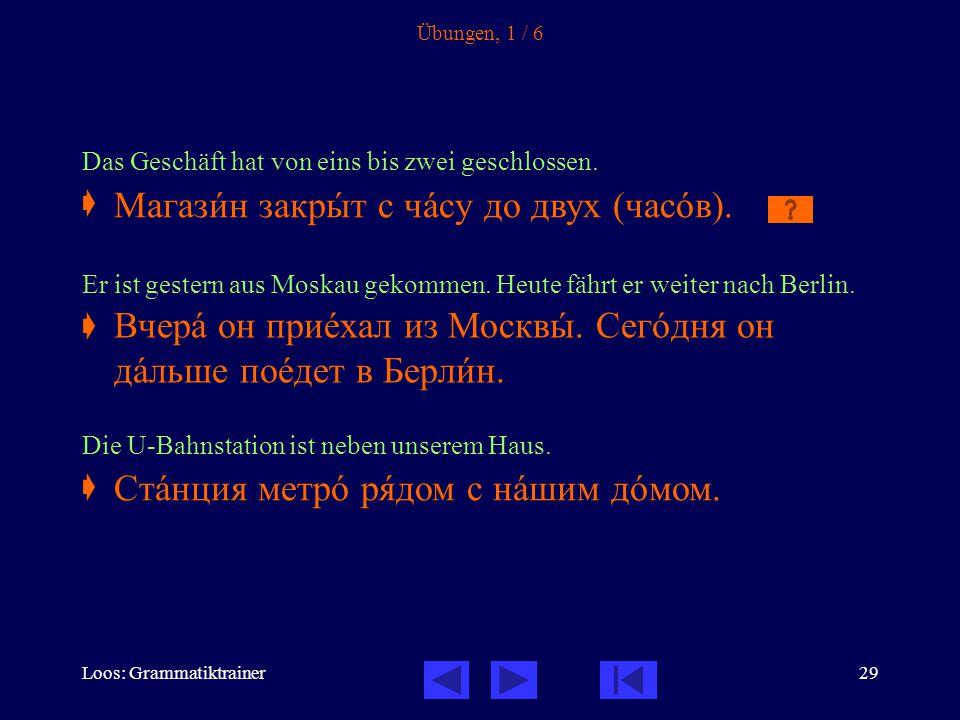 Loos: Grammatiktrainer29 Übungen, 1 / 6 Das Geschäft hat von eins bis zwei geschlossen.  Er ist gestern aus Moskau gekommen. Heute fährt er weiter na