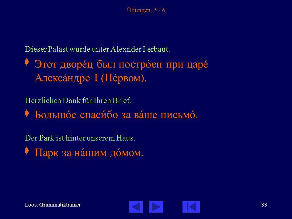 Loos: Grammatiktrainer33 Übungen, 5 / 6 Dieser Palast wurde unter Alexnder I erbaut.  Herzlichen Dank für Ihren Brief.  Der Park ist hinter unserem