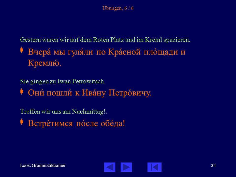 Loos: Grammatiktrainer34 Übungen, 6 / 6 Gestern waren wir auf dem Roten Platz und im Kreml spazieren.  Sie gingen zu Iwan Petrowitsch.  Treffen wir