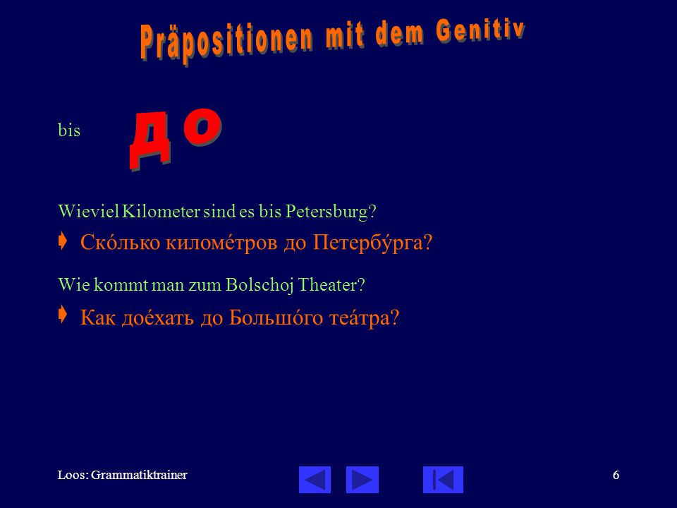 Loos: Grammatiktrainer6 bis Wieviel Kilometer sind es bis Petersburg?  Wie kommt man zum Bolschoj Theater?  Скîлько киломåтров до Петербóрга? Как до