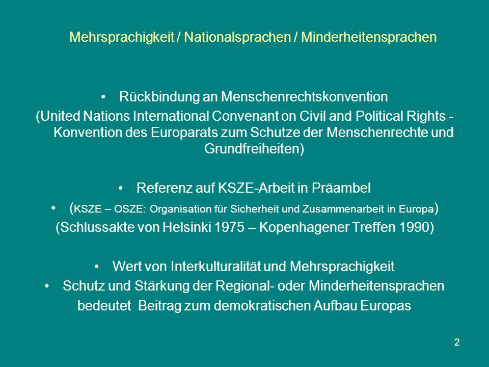 """Mehrsprachigkeit / Nationalsprachen / Minderheitensprachen 3 CHARTER: PART I / Article 1 / Definitions For the purposes of this Charter: a)""""regional or minority languages means languages that are: (i) traditionally used within a given territory of a State by nationals of that State who form a group numerically smaller than the rest of the State's population; and (ii) different from the official language(s) of that State; it does not include either dialects of the official languages(s) of the State or the languages of migrants; b) """"territory in which the regional or minority language is used means the geographical area in which the said language is the"""