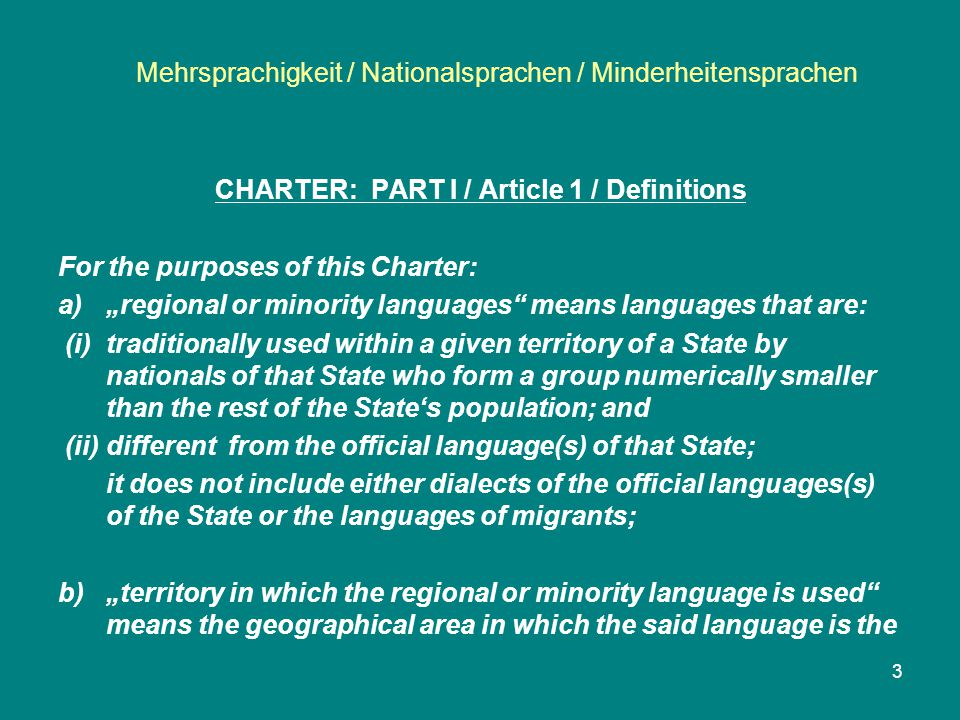 """Mehrsprachigkeit / Nationalsprachen / Minderheitensprachen 4 CHARTER: PART I / Article 1 mode of expression of a number of people justifying the adoption of the various protective and promotional measures provided for in this Charter; c)""""non territorial languages means languages used by nationals of the State which differ from the language or languages used by the rest of the State's population but which, although traditionally used within the territory of the State, cannot be identified with a particular area thereof."""
