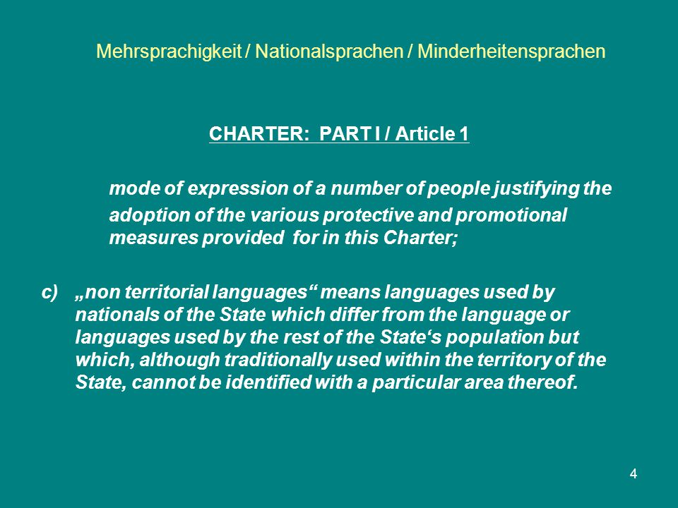 "Mehrsprachigkeit / Nationalsprachen / Minderheitensprachen 4 CHARTER: PART I / Article 1 mode of expression of a number of people justifying the adoption of the various protective and promotional measures provided for in this Charter; c)""non territorial languages means languages used by nationals of the State which differ from the language or languages used by the rest of the State's population but which, although traditionally used within the territory of the State, cannot be identified with a particular area thereof."