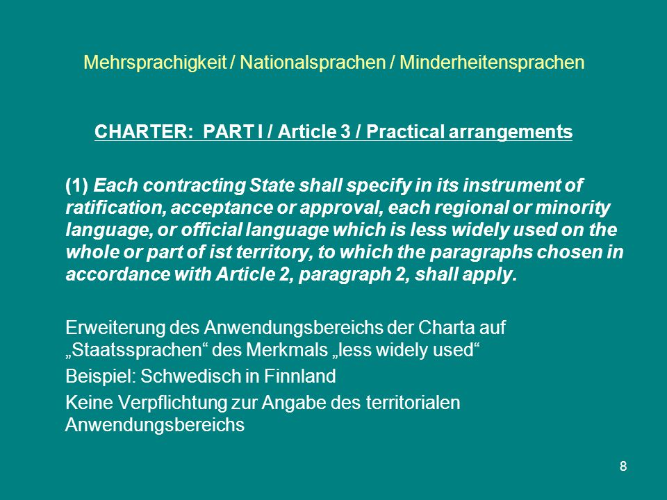 Mehrsprachigkeit / Nationalsprachen / Minderheitensprachen CHARTER: PART I / Article 3 / Practical arrangements (1) Each contracting State shall specify in its instrument of ratification, acceptance or approval, each regional or minority language, or official language which is less widely used on the whole or part of ist territory, to which the paragraphs chosen in accordance with Article 2, paragraph 2, shall apply.