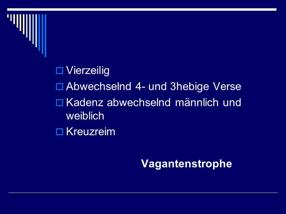  Vierzeilig  Abwechselnd 4- und 3hebige Verse  Kadenz abwechselnd männlich und weiblich  Kreuzreim Vagantenstrophe