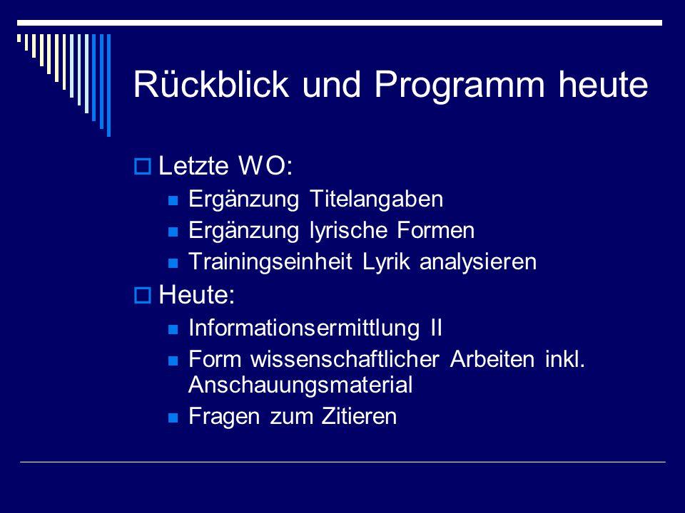 Rückblick und Programm heute  Letzte WO: Ergänzung Titelangaben Ergänzung lyrische Formen Trainingseinheit Lyrik analysieren  Heute: Informationsermittlung II Form wissenschaftlicher Arbeiten inkl.