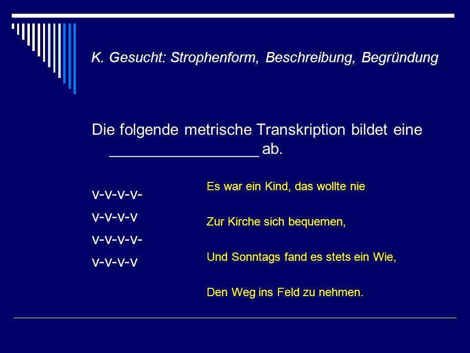 K. Gesucht: Strophenform, Beschreibung, Begründung Die folgende metrische Transkription bildet eine _________________ ab. v-v-v-v- v-v-v-v v-v-v-v- v-