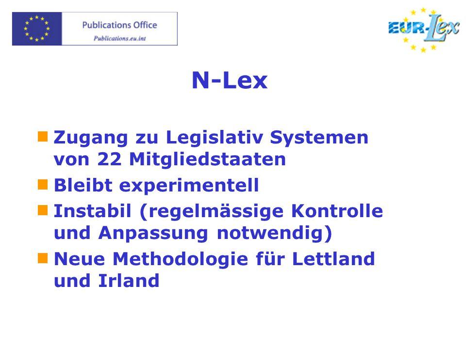 N-Lex  Zugang zu Legislativ Systemen von 22 Mitgliedstaaten  Bleibt experimentell  Instabil (regelmässige Kontrolle und Anpassung notwendig)  Neue Methodologie für Lettland und Irland