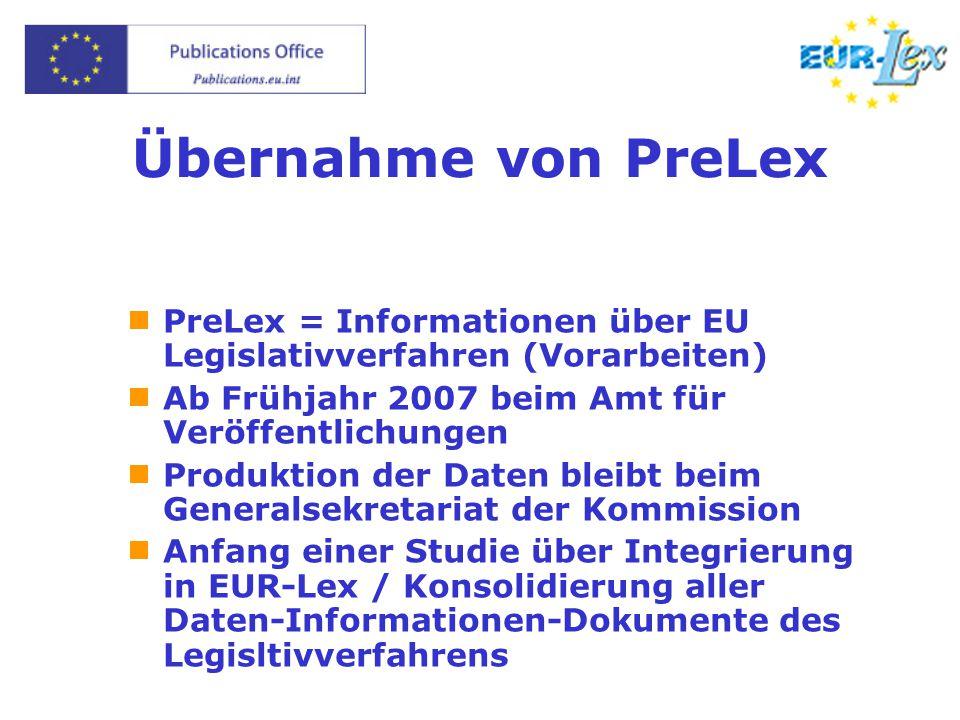 Übernahme von PreLex  PreLex = Informationen über EU Legislativverfahren (Vorarbeiten)  Ab Frühjahr 2007 beim Amt für Veröffentlichungen  Produktion der Daten bleibt beim Generalsekretariat der Kommission  Anfang einer Studie über Integrierung in EUR-Lex / Konsolidierung aller Daten-Informationen-Dokumente des Legisltivverfahrens