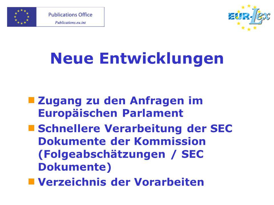 Neue Entwicklungen  Zugang zu den Anfragen im Europäischen Parlament  Schnellere Verarbeitung der SEC Dokumente der Kommission (Folgeabschätzungen / SEC Dokumente)  Verzeichnis der Vorarbeiten