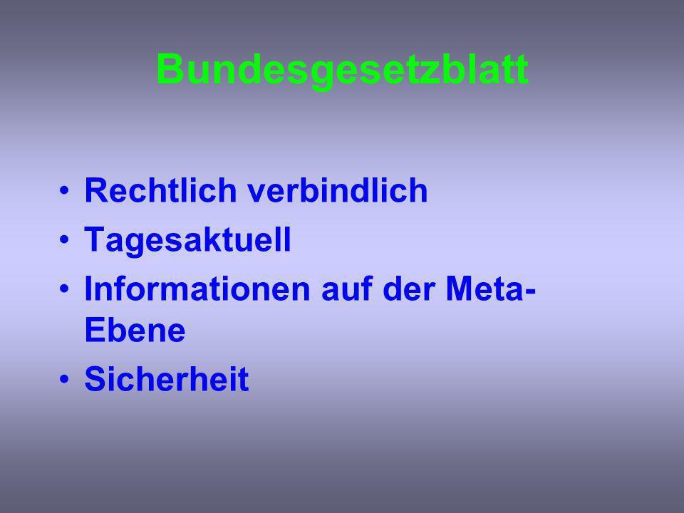 Bundesgesetzblatt Rechtlich verbindlich Tagesaktuell Informationen auf der Meta- Ebene Sicherheit
