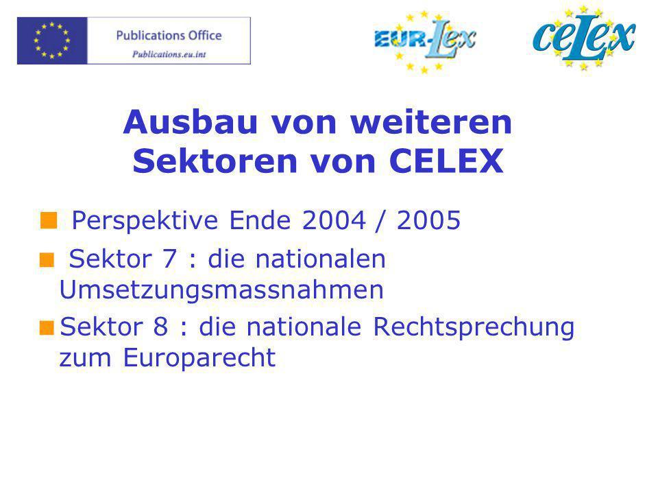 Ausbau von weiteren Sektoren von CELEX  Perspektive Ende 2004 / 2005  Sektor 7 : die nationalen Umsetzungsmassnahmen  Sektor 8 : die nationale Rechtsprechung zum Europarecht