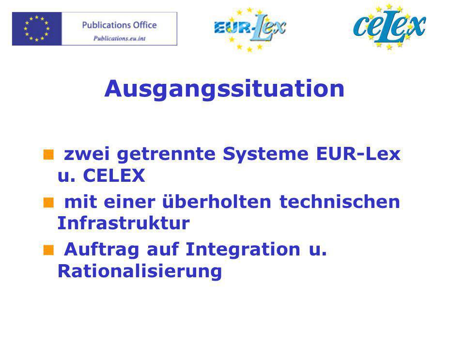 Ausgangssituation  zwei getrennte Systeme EUR-Lex u. CELEX  mit einer überholten technischen Infrastruktur  Auftrag auf Integration u. Rationalisie