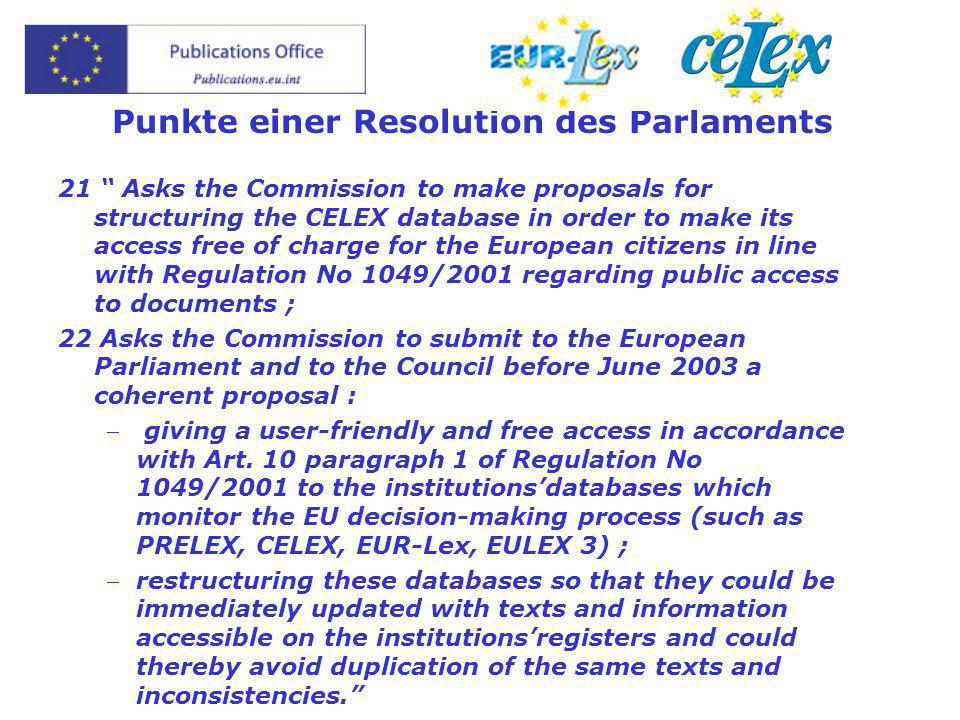 Punkte einer Resolution des Parlaments 21 Asks the Commission to make proposals for structuring the CELEX database in order to make its access free of charge for the European citizens in line with Regulation No 1049/2001 regarding public access to documents ; 22 Asks the Commission to submit to the European Parliament and to the Council before June 2003 a coherent proposal :  giving a user-friendly and free access in accordance with Art.