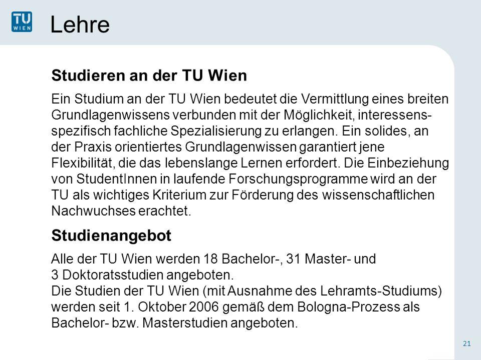 Lehre 21 Studieren an der TU Wien Ein Studium an der TU Wien bedeutet die Vermittlung eines breiten Grundlagenwissens verbunden mit der Möglichkeit, interessens- spezifisch fachliche Spezialisierung zu erlangen.
