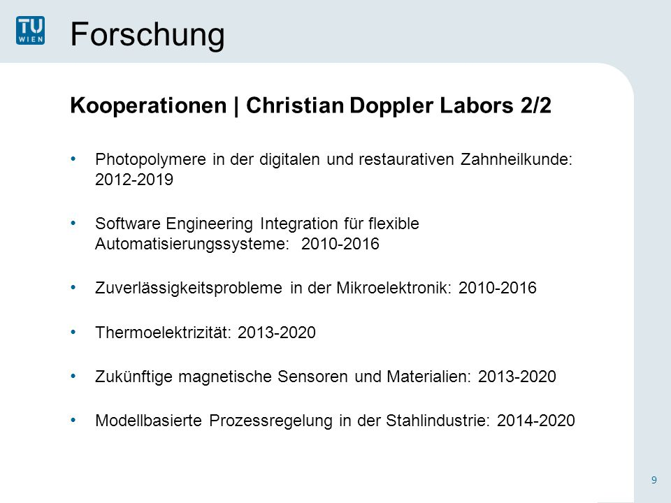Forschung Ausgezeichnete WissenschafterInnen 2/2 ERC-Grants 20 Christian Hellmich, MICROBONE – Multiscale poro-micromechanics of bone materials, with links to biology and medicine Arno Rauschenbeutel, Nanofiber Quantum Networks Jörg Schmiedmayer, Non-equilibrium Dynamics and Relaxation in Many Body Quantum Systems (Acronym: QuantumRelax) Thorsten Schumm, Nuclear Atomic Clock Franz Schuster, Isoperimetric Inequality Siegfried Selberherr, Modeling Silicon Spintronics Stefan Szeider, The Parameterized Complexity of Reasoning Problems Andrius Baltuska, Cycle-Sculpted Strong Field Optics Günter Blöschl, Deciphering River Flood Change Silke Bühler-Paschen, Quantum Criticality – The Puzzle of Multiple Energy Scales (Quantum Puzzle) Ulrike Diebold, Oxide Surfaces – Microscopic Processes and Phenomena at Oxide Surfaces and Interfaces Georg Gottlob, Domain-centric Intelligent Automated Data Extraction Methodology Karsten Held, Ab initio Dynamical Vertex Approximation Aleksandr Ovsianikov, Bio- Materialforschung