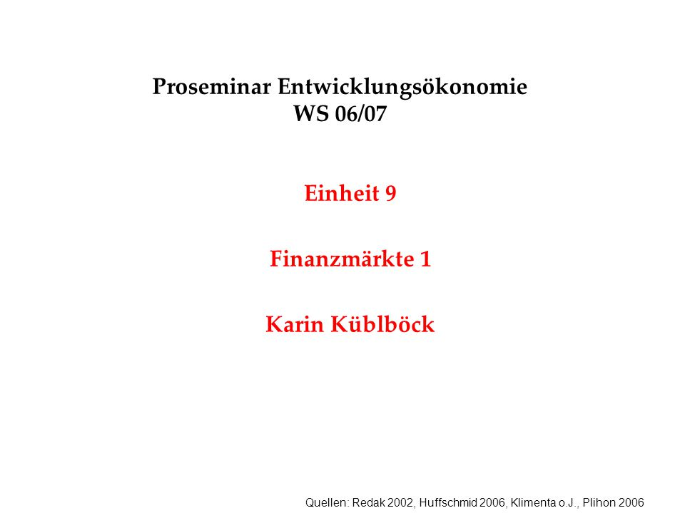 Quellen: Redak 2002, Huffschmid 2006, Klimenta o.J., Plihon 2006 Proseminar Entwicklungsökonomie WS 06/07 Einheit 9 Finanzmärkte 1 Karin Küblböck
