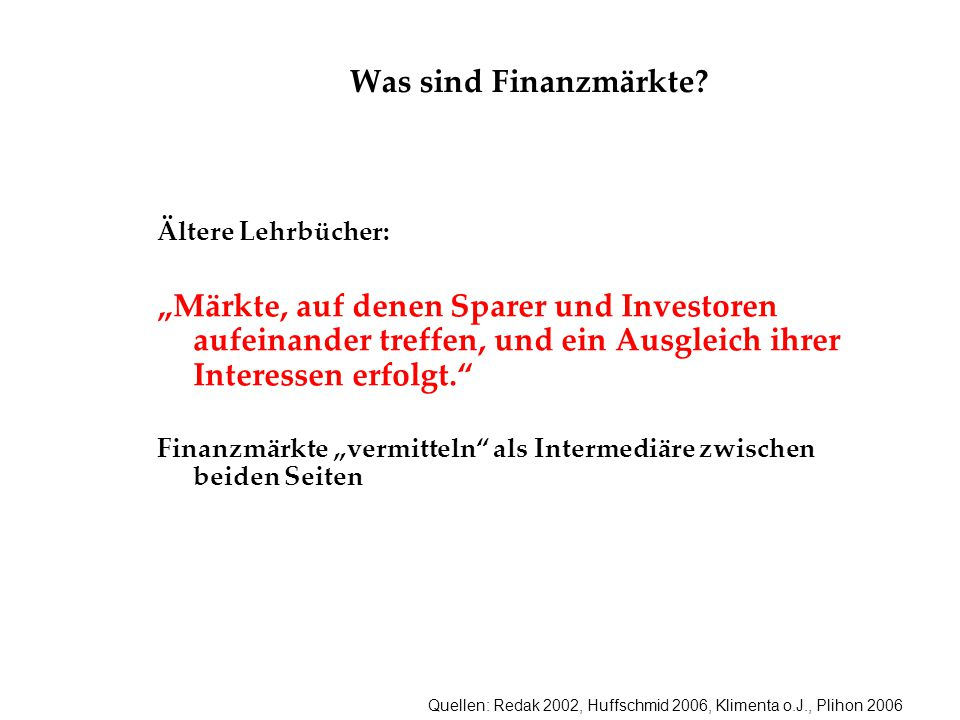 """Quellen: Redak 2002, Huffschmid 2006, Klimenta o.J., Plihon 2006 Was sind Finanzmärkte? Ältere Lehrbücher: """"Märkte, auf denen Sparer und Investoren au"""