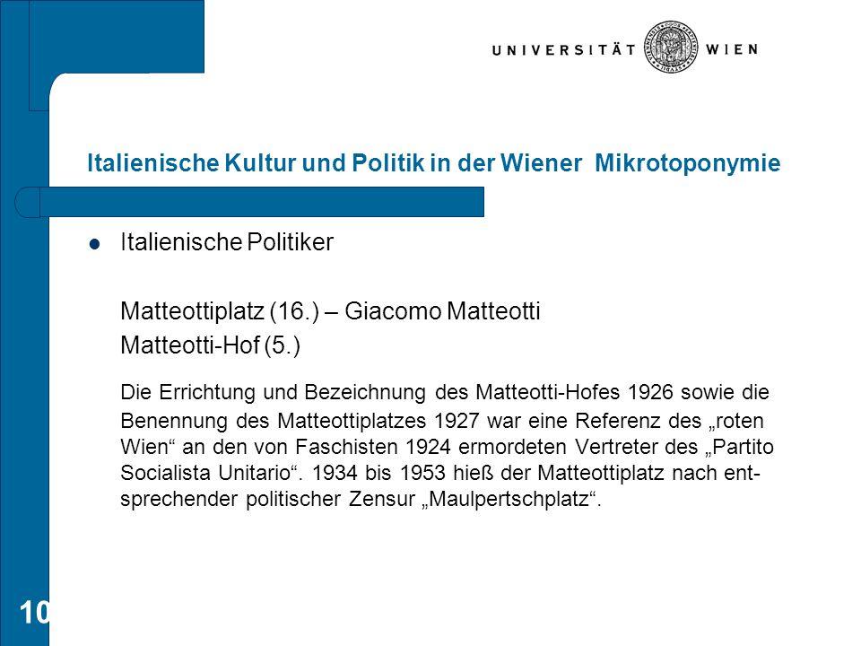 10 Italienische Kultur und Politik in der Wiener Mikrotoponymie Italienische Politiker Matteottiplatz (16.) – Giacomo Matteotti Matteotti-Hof (5.) Die