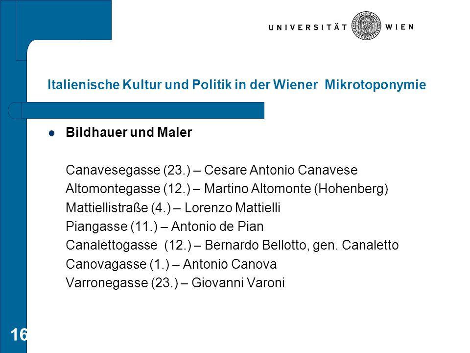16 Italienische Kultur und Politik in der Wiener Mikrotoponymie Bildhauer und Maler Canavesegasse (23.) – Cesare Antonio Canavese Altomontegasse (12.)