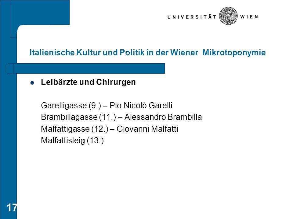 17 Italienische Kultur und Politik in der Wiener Mikrotoponymie Leibärzte und Chirurgen Garelligasse (9.) – Pio Nicolò Garelli Brambillagasse (11.) –