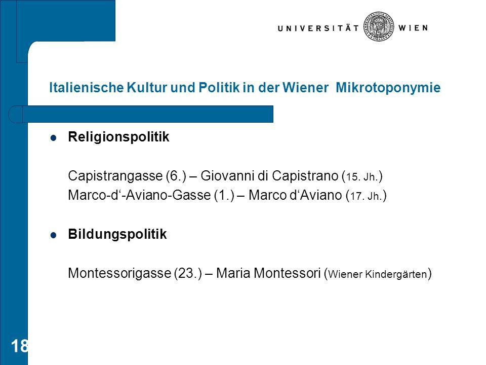 18 Italienische Kultur und Politik in der Wiener Mikrotoponymie Religionspolitik Capistrangasse (6.) – Giovanni di Capistrano( 15. Jh. ) Marco-d'-Avia