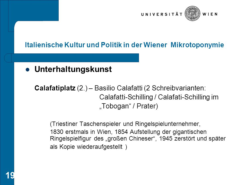 19 Italienische Kultur und Politik in der Wiener Mikrotoponymie Unterhaltungskunst Calafatiplatz (2.) – Basilio Calafatti (2 Schreibvarianten: Calafat