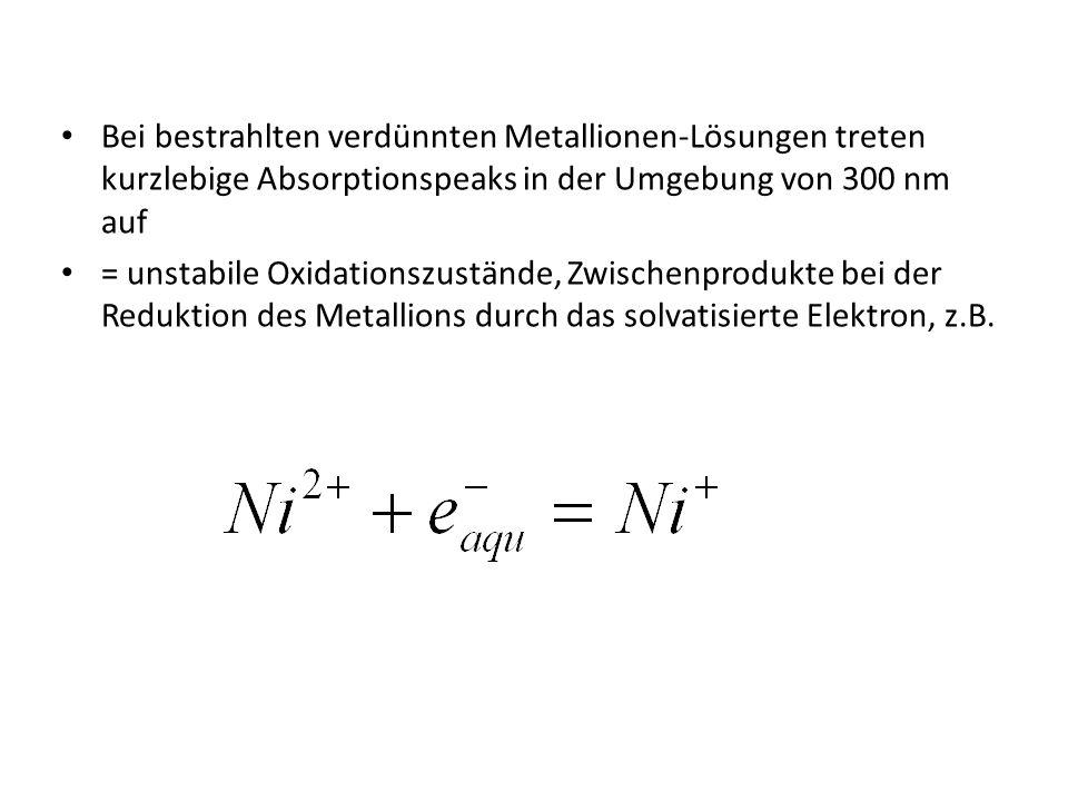 Bei bestrahlten verdünnten Metallionen-Lösungen treten kurzlebige Absorptionspeaks in der Umgebung von 300 nm auf = unstabile Oxidationszustände, Zwis