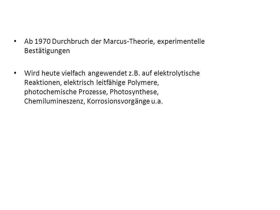 Ab 1970 Durchbruch der Marcus-Theorie, experimentelle Bestätigungen Wird heute vielfach angewendet z.B. auf elektrolytische Reaktionen, elektrisch lei