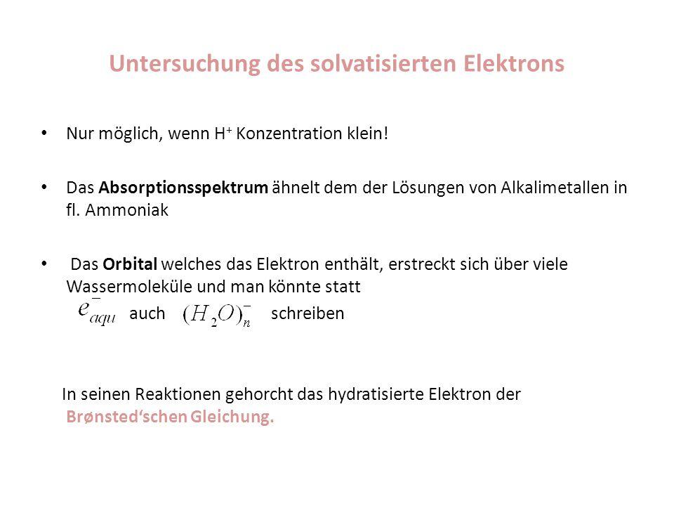 Untersuchung des solvatisierten Elektrons Nur möglich, wenn H + Konzentration klein! Das Absorptionsspektrum ähnelt dem der Lösungen von Alkalimetalle