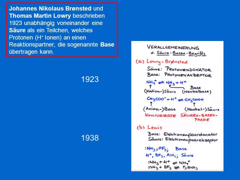 1923 1938 Johannes Nikolaus Brønsted und Thomas Martin Lowry beschrieben 1923 unabhängig voneinander eine Säure als ein Teilchen, welches Protonen (H