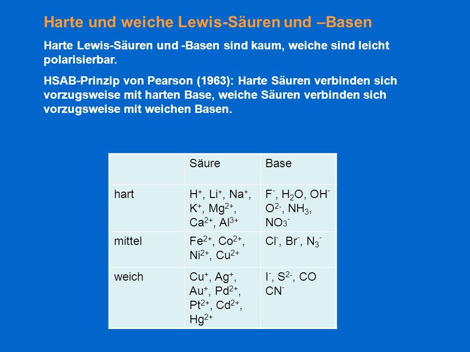 Harte und weiche Lewis-Säuren und –Basen Harte Lewis-Säuren und -Basen sind kaum, weiche sind leicht polarisierbar. HSAB-Prinzip von Pearson (1963): H