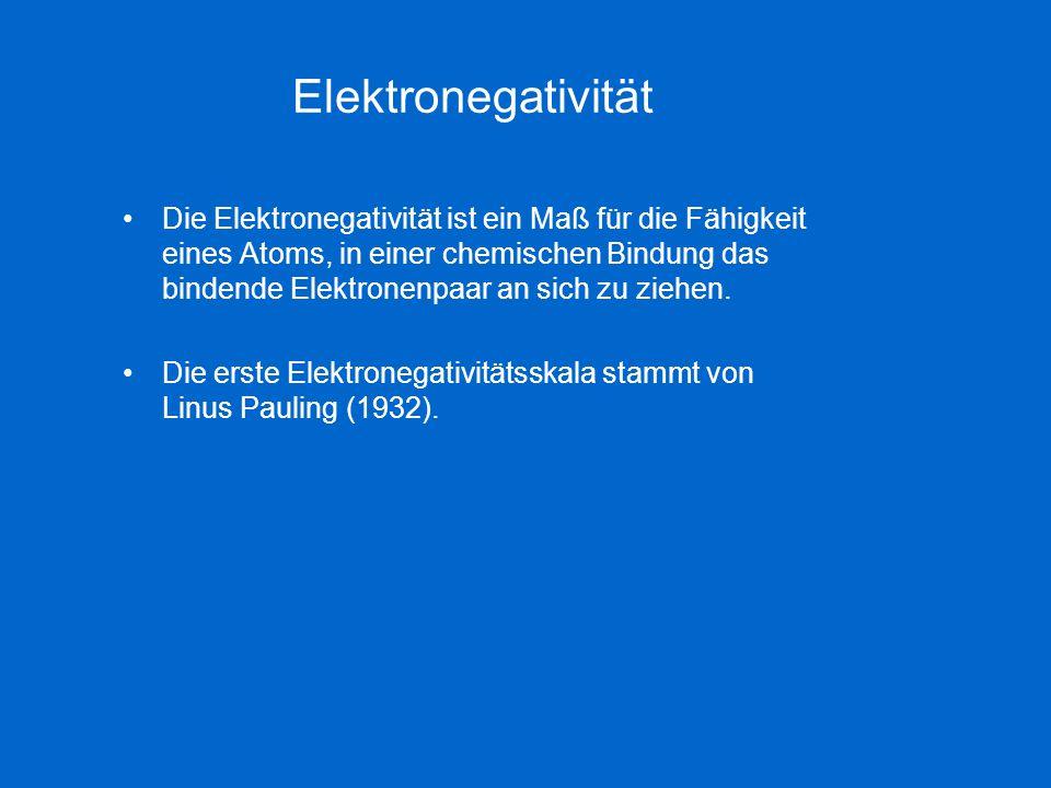 Elektronegativität Die Elektronegativität ist ein Maß für die Fähigkeit eines Atoms, in einer chemischen Bindung das bindende Elektronenpaar an sich z