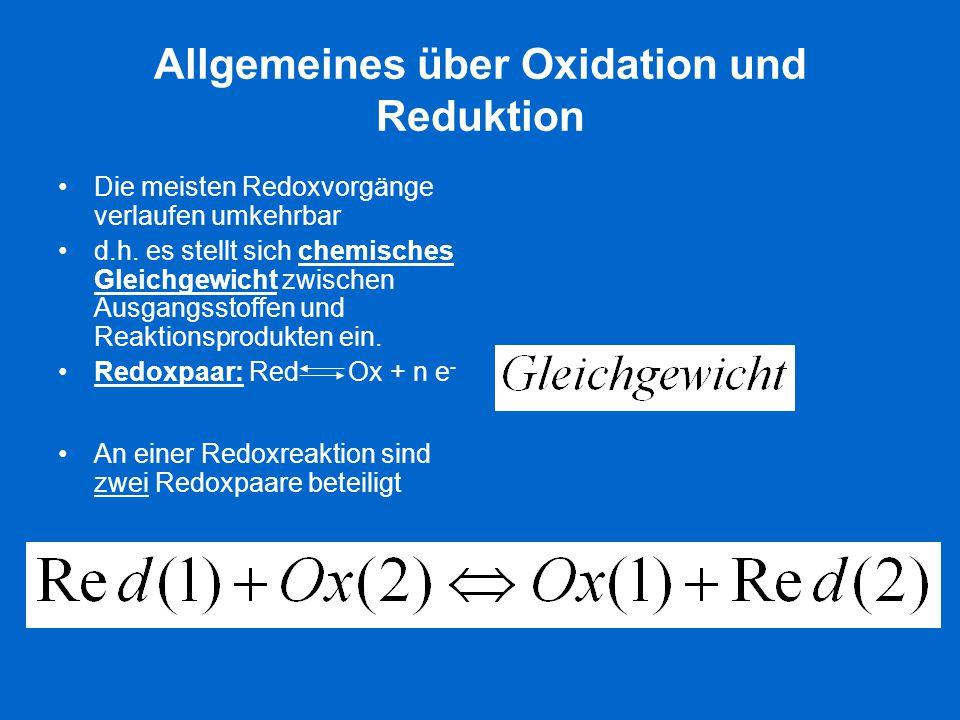 Allgemeines über Oxidation und Reduktion Die meisten Redoxvorgänge verlaufen umkehrbar d.h. es stellt sich chemisches Gleichgewicht zwischen Ausgangss
