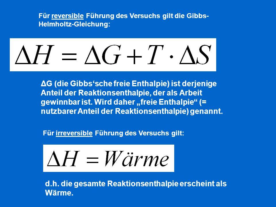 Für reversible Führung des Versuchs gilt die Gibbs- Helmholtz-Gleichung: ΔG (die Gibbs'sche freie Enthalpie) ist derjenige Anteil der Reaktionsenthalp
