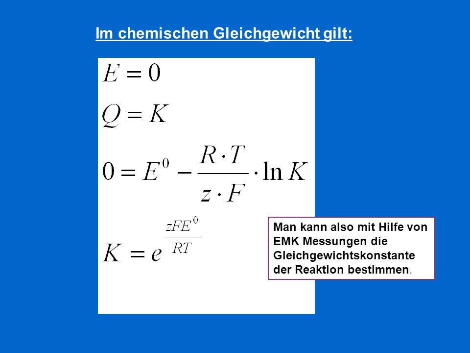 Im chemischen Gleichgewicht gilt: Man kann also mit Hilfe von EMK Messungen die Gleichgewichtskonstante der Reaktion bestimmen.