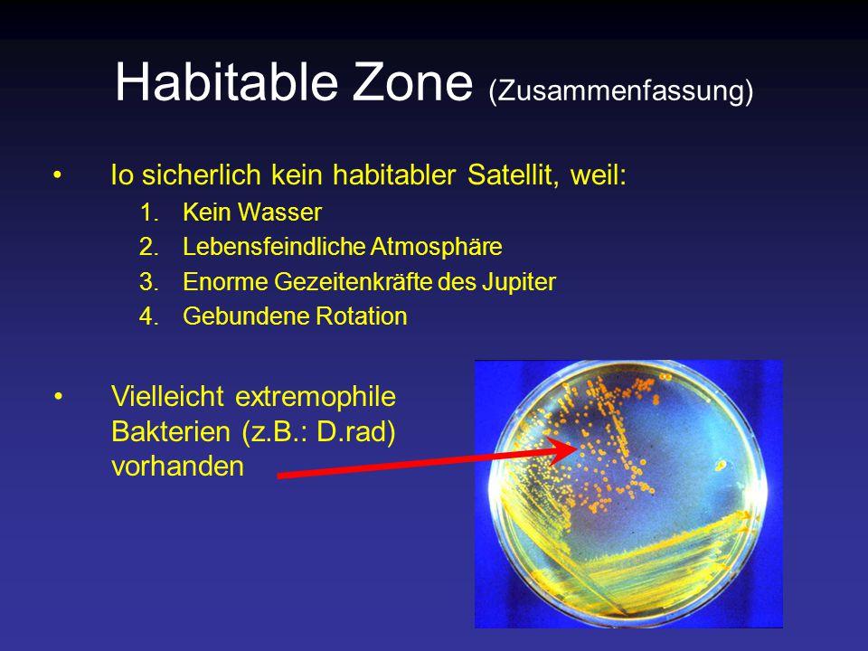 Habitable Zone (Zusammenfassung) Io sicherlich kein habitabler Satellit, weil: 1.Kein Wasser 2.Lebensfeindliche Atmosphäre 3.Enorme Gezeitenkräfte des Jupiter 4.Gebundene Rotation Vielleicht extremophile Bakterien (z.B.: D.rad) vorhanden