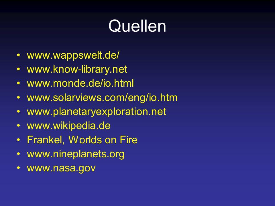 Quellen www.wappswelt.de/ www.know-library.net www.monde.de/io.html www.solarviews.com/eng/io.htm www.planetaryexploration.net www.wikipedia.de Frankel, Worlds on Fire www.nineplanets.org www.nasa.gov