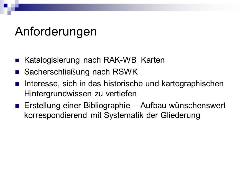 Anforderungen Katalogisierung nach RAK-WB Karten Sacherschließung nach RSWK Interesse, sich in das historische und kartographischen Hintergrundwissen zu vertiefen Erstellung einer Bibliographie – Aufbau wünschenswert korrespondierend mit Systematik der Gliederung