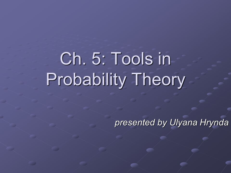 presented by Ulyana Hrynda Ch. 5: Tools in Probability Theory