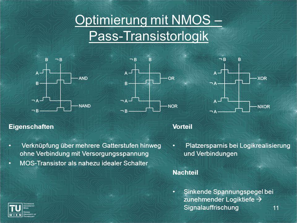 11 Optimierung mit NMOS – Pass-Transistorlogik Eigenschaften Verknüpfung über mehrere Gatterstufen hinweg ohne Verbindung mit Versorgungsspannung MOS-Transistor als nahezu idealer Schalter Vorteil Platzersparnis bei Logikrealisierung und Verbindungen Nachteil Sinkende Spannungspegel bei zunehmender Logiktiefe  Signalauffrischung