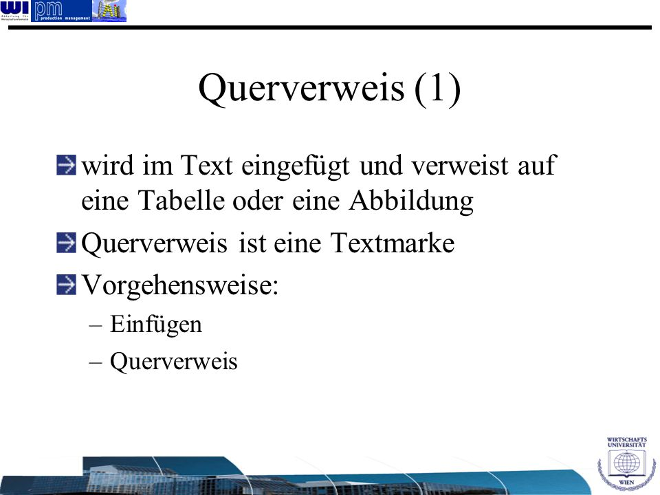 Querverweis (1) wird im Text eingefügt und verweist auf eine Tabelle oder eine Abbildung Querverweis ist eine Textmarke Vorgehensweise: –Einfügen –Que