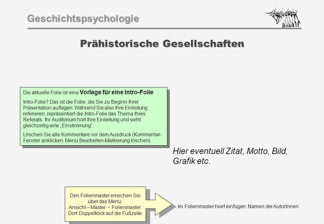 Im Folienmaster hier! einfügen: Namen der AutorInnen Geschichtspsychologie Prähistorische Gesellschaften Hier eventuell Zitat, Motto, Bild, Grafik etc