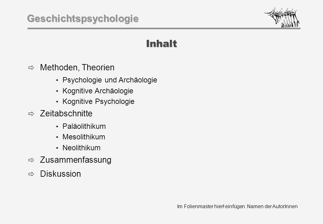Im Folienmaster hier! einfügen: Namen der AutorInnen Geschichtspsychologie Inhalt  Methoden, Theorien Psychologie und Archäologie Kognitive Archäolog