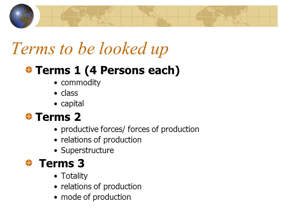Terms to be looked up Terms 1 (4 Persons each) commodity class capital Terms 2 productive forces/ forces of production relations of production Superstructure Terms 3 Totality relations of production mode of production