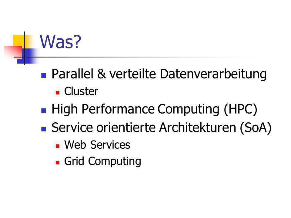 Was? Parallel & verteilte Datenverarbeitung Cluster High Performance Computing (HPC) Service orientierte Architekturen (SoA) Web Services Grid Computi
