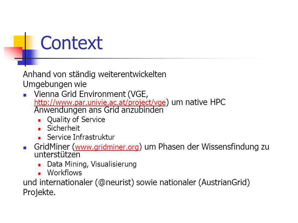Context Anhand von ständig weiterentwickelten Umgebungen wie Vienna Grid Environment (VGE, http://www.par.univie.ac.at/project/vge ) um native HPC Anwendungen ans Grid anzubinden http://www.par.univie.ac.at/project/vge Quality of Service Sicherheit Service Infrastruktur GridMiner ( www.gridminer.org ) um Phasen der Wissensfindung zu unterstützen www.gridminer.org Data Mining, Visualisierung Workflows und internationaler (@neurist) sowie nationaler (AustrianGrid) Projekte.