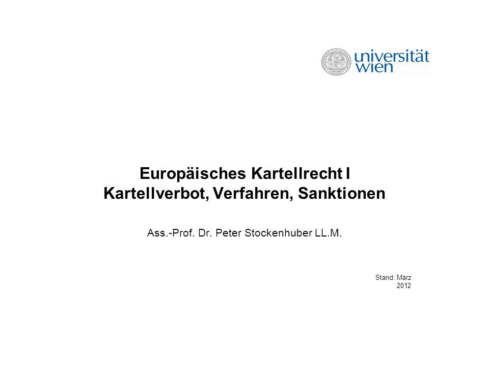 Europäisches Kartellrecht I Kartellverbot, Verfahren, Sanktionen Ass.-Prof. Dr. Peter Stockenhuber LL.M. Stand: März 2012