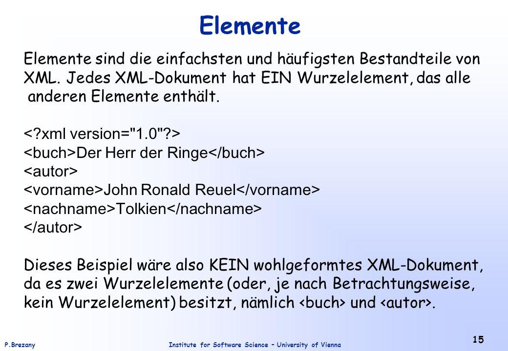 Institute for Software Science – University of ViennaP.Brezany 15 Elemente Elemente sind die einfachsten und häufigsten Bestandteile von XML. Jedes XM