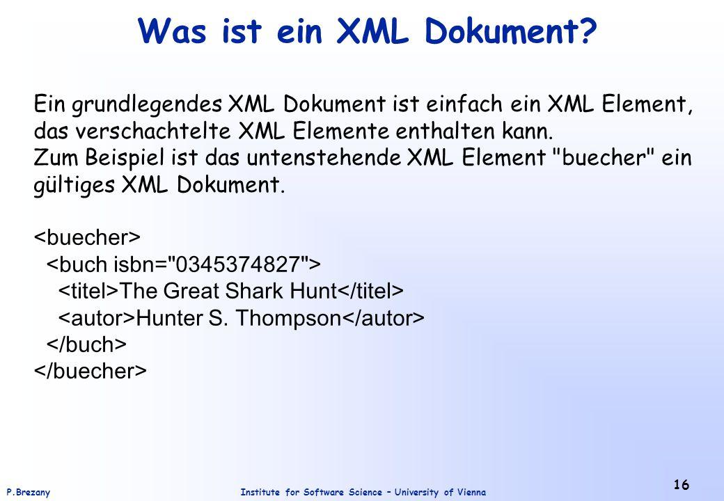 Institute for Software Science – University of ViennaP.Brezany 16 Was ist ein XML Dokument? Ein grundlegendes XML Dokument ist einfach ein XML Element